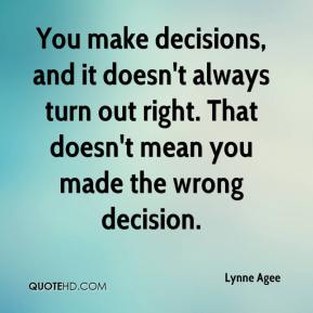 Lynne Agee  - You make decisions, and it doesn't always turn out right. That doesn't mean you made the wrong decision.