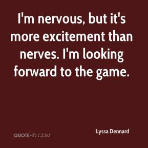 Lyssa Dennard  - I'm nervous, but it's more excitement than nerves. I'm looking forward to the game.