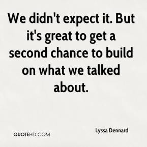 Lyssa Dennard  - We didn't expect it. But it's great to get a second chance to build on what we talked about.