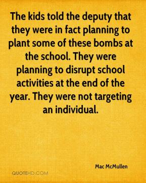 Mac McMullen  - The kids told the deputy that they were in fact planning to plant some of these bombs at the school. They were planning to disrupt school activities at the end of the year. They were not targeting an individual.