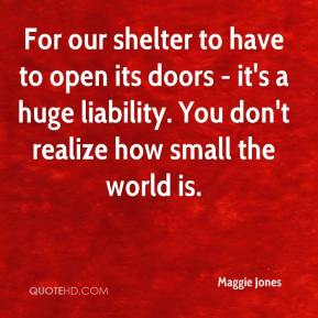 For our shelter to have to open its doors - it's a huge liability. You don't realize how small the world is.