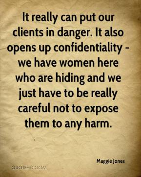It really can put our clients in danger. It also opens up confidentiality - we have women here who are hiding and we just have to be really careful not to expose them to any harm.