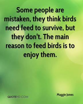 Some people are mistaken, they think birds need feed to survive, but they don't. The main reason to feed birds is to enjoy them.