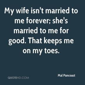 Mal Pancoast  - My wife isn't married to me forever; she's married to me for good. That keeps me on my toes.
