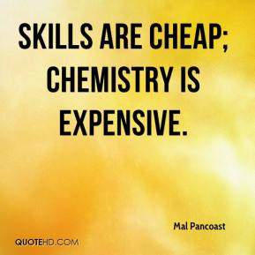 Mal Pancoast  - Skills are cheap; chemistry is expensive.