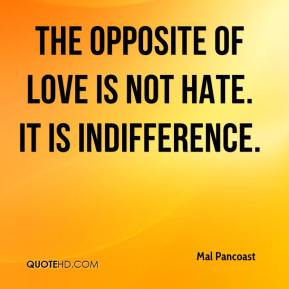 Mal Pancoast  - The opposite of love is not hate. It is indifference.