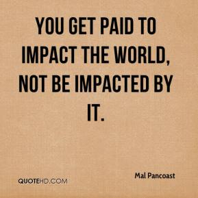 Mal Pancoast  - You get paid to impact the world, not be impacted by it.