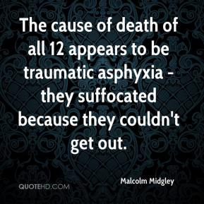 Malcolm Midgley  - The cause of death of all 12 appears to be traumatic asphyxia - they suffocated because they couldn't get out.