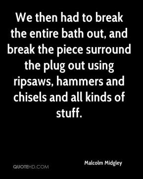 Malcolm Midgley  - We then had to break the entire bath out, and break the piece surround the plug out using ripsaws, hammers and chisels and all kinds of stuff.