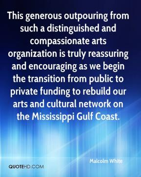 Malcolm White  - This generous outpouring from such a distinguished and compassionate arts organization is truly reassuring and encouraging as we begin the transition from public to private funding to rebuild our arts and cultural network on the Mississippi Gulf Coast.