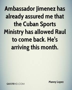 Manny Lopez  - Ambassador Jimenez has already assured me that the Cuban Sports Ministry has allowed Raul to come back. He's arriving this month.