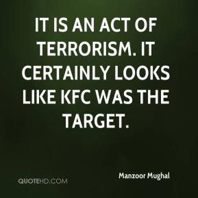 Manzoor Mughal  - It is an act of terrorism. It certainly looks like KFC was the target.