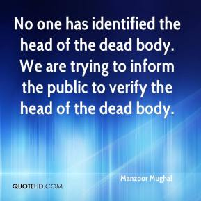 Manzoor Mughal  - No one has identified the head of the dead body. We are trying to inform the public to verify the head of the dead body.