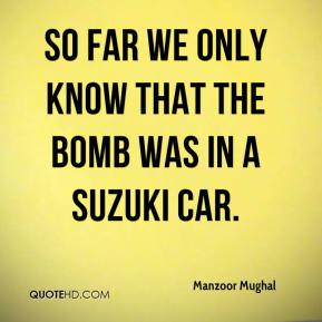 Manzoor Mughal  - So far we only know that the bomb was in a Suzuki car.