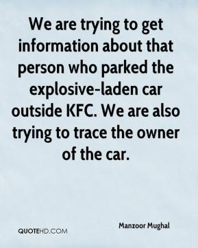Manzoor Mughal  - We are trying to get information about that person who parked the explosive-laden car outside KFC. We are also trying to trace the owner of the car.