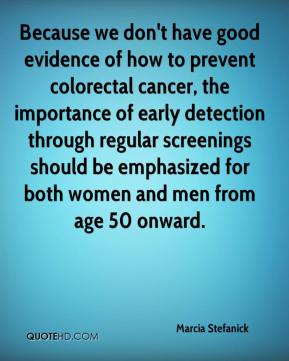 Because we don't have good evidence of how to prevent colorectal cancer, the importance of early detection through regular screenings should be emphasized for both women and men from age 50 onward.