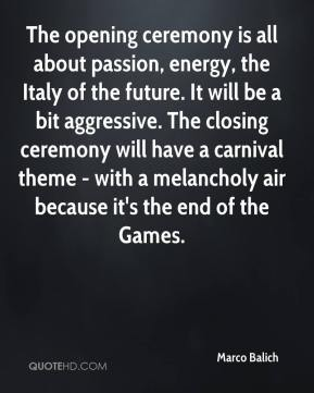 Marco Balich  - The opening ceremony is all about passion, energy, the Italy of the future. It will be a bit aggressive. The closing ceremony will have a carnival theme - with a melancholy air because it's the end of the Games.