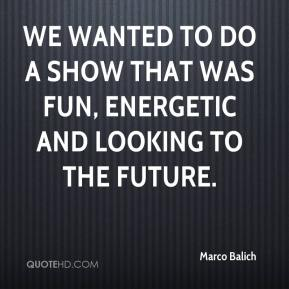 Marco Balich  - We wanted to do a show that was fun, energetic and looking to the future.