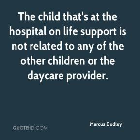 Marcus Dudley  - The child that's at the hospital on life support is not related to any of the other children or the daycare provider.