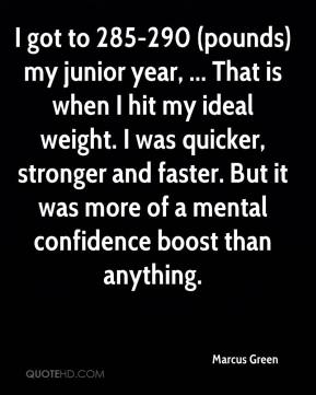 Marcus Green  - I got to 285-290 (pounds) my junior year, ... That is when I hit my ideal weight. I was quicker, stronger and faster. But it was more of a mental confidence boost than anything.