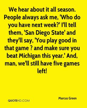 Marcus Green  - We hear about it all season. People always ask me, 'Who do you have next week?' I'll tell them, 'San Diego State' and they'll say, 'You play good in that game ? and make sure you beat Michigan this year.' And, man, we'll still have five games left!