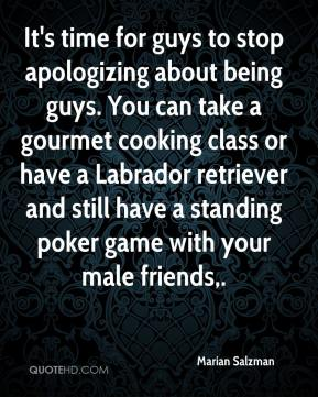 Marian Salzman  - It's time for guys to stop apologizing about being guys. You can take a gourmet cooking class or have a Labrador retriever and still have a standing poker game with your male friends.