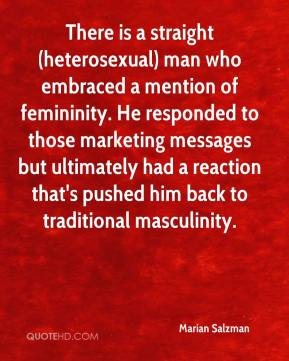 Marian Salzman  - There is a straight (heterosexual) man who embraced a mention of femininity. He responded to those marketing messages but ultimately had a reaction that's pushed him back to traditional masculinity.