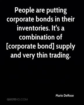 People are putting corporate bonds in their inventories. It's a combination of [corporate bond] supply and very thin trading.