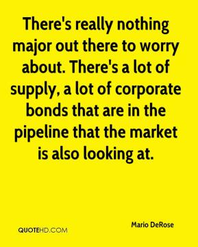 There's really nothing major out there to worry about. There's a lot of supply, a lot of corporate bonds that are in the pipeline that the market is also looking at.