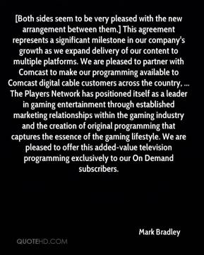 Mark Bradley  - [Both sides seem to be very pleased with the new arrangement between them.] This agreement represents a significant milestone in our company's growth as we expand delivery of our content to multiple platforms. We are pleased to partner with Comcast to make our programming available to Comcast digital cable customers across the country, ... The Players Network has positioned itself as a leader in gaming entertainment through established marketing relationships within the gaming industry and the creation of original programming that captures the essence of the gaming lifestyle. We are pleased to offer this added-value television programming exclusively to our On Demand subscribers.