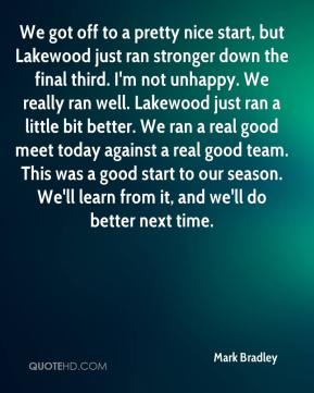 We got off to a pretty nice start, but Lakewood just ran stronger down the final third. I'm not unhappy. We really ran well. Lakewood just ran a little bit better. We ran a real good meet today against a real good team. This was a good start to our season. We'll learn from it, and we'll do better next time.