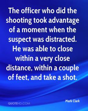 Mark Clark  - The officer who did the shooting took advantage of a moment when the suspect was distracted. He was able to close within a very close distance, within a couple of feet, and take a shot.