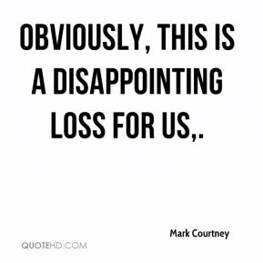 Mark Courtney  - Obviously, this is a disappointing loss for us.