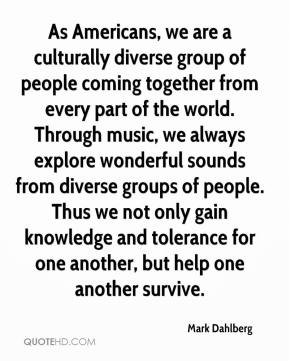 As Americans, we are a culturally diverse group of people coming together from every part of the world. Through music, we always explore wonderful sounds from diverse groups of people. Thus we not only gain knowledge and tolerance for one another, but help one another survive.