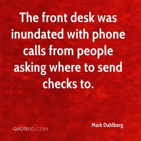 Mark Dahlberg  - The front desk was inundated with phone calls from people asking where to send checks to.