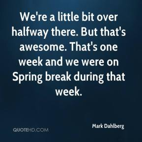 Mark Dahlberg  - We're a little bit over halfway there. But that's awesome. That's one week and we were on Spring break during that week.