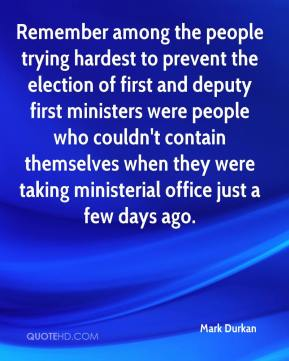 Mark Durkan  - Remember among the people trying hardest to prevent the election of first and deputy first ministers were people who couldn't contain themselves when they were taking ministerial office just a few days ago.