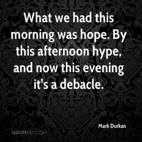 Mark Durkan  - What we had this morning was hope. By this afternoon hype, and now this evening it's a debacle.