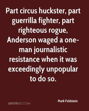Mark Feldstein  - Part circus huckster, part guerrilla fighter, part righteous rogue, Anderson waged a one-man journalistic resistance when it was exceedingly unpopular to do so.