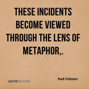 Mark Feldstein  - These incidents become viewed through the lens of metaphor.