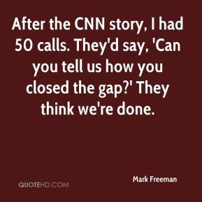 After the CNN story, I had 50 calls. They'd say, 'Can you tell us how you closed the gap?' They think we're done.