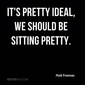 Mark Freeman  - It's pretty ideal, we should be sitting pretty.