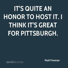 It's quite an honor to host it. I think it's great for Pittsburgh.