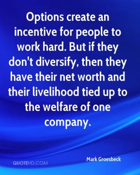 Options create an incentive for people to work hard. But if they don't diversify, then they have their net worth and their livelihood tied up to the welfare of one company.