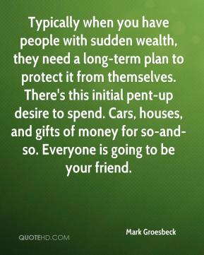 Typically when you have people with sudden wealth, they need a long-term plan to protect it from themselves. There's this initial pent-up desire to spend. Cars, houses, and gifts of money for so-and-so. Everyone is going to be your friend.