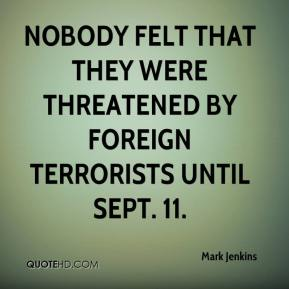 Mark Jenkins  - Nobody felt that they were threatened by foreign terrorists until Sept. 11.