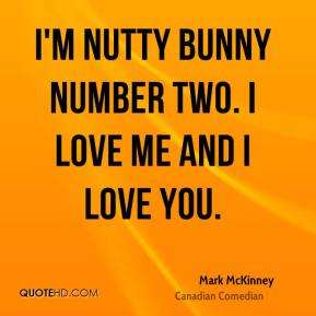 Mark McKinney - I'm nutty bunny number two. I love me and I love you.