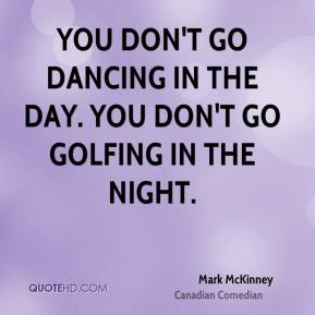 Mark McKinney - You don't go dancing in the day. You don't go golfing in the night.