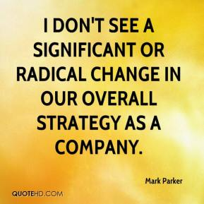 I don't see a significant or radical change in our overall strategy as a company.