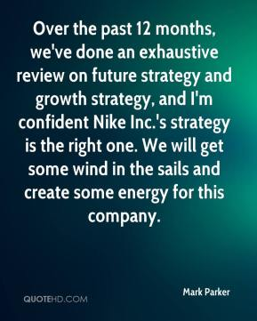 Over the past 12 months, we've done an exhaustive review on future strategy and growth strategy, and I'm confident Nike Inc.'s strategy is the right one. We will get some wind in the sails and create some energy for this company.